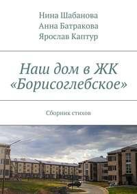 Нина Шабанова - Наш дом в ЖК «Борисоглебское». Сборник стихов