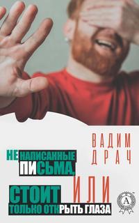 Вадим Драч - Ненаписанные письма, или Стоит только открыть глаза