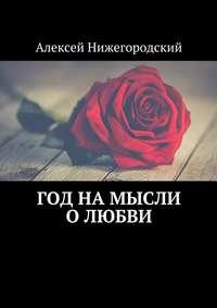 Алексей Нижегородский - Год на мысли олюбви