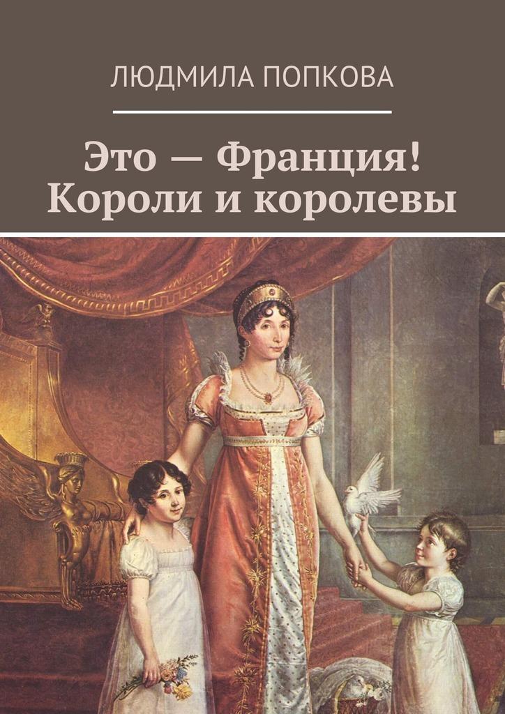Людмила Попкова Это – Франция! Королиикоролевы короли и королевы франции