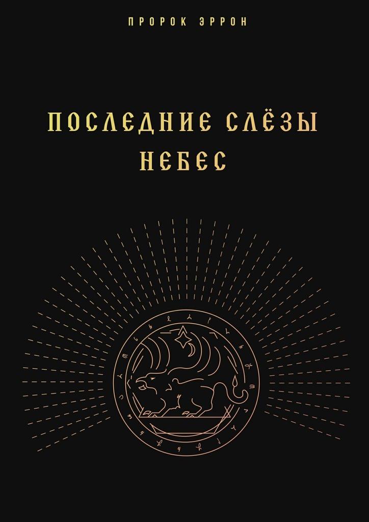 Пророк Эррон Последние слёзы небес ISBN: 9785449301093 иванов а жизнь на грешной земле