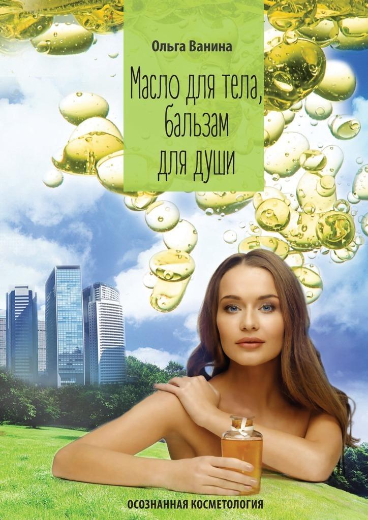 Ольга Ванина Масло для тела, бальзамдлядуши. Осознанная косметология косметология для всех