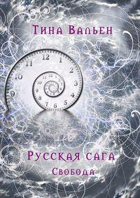 Тина Вальен - Русская сага. Свобода. Книга третья