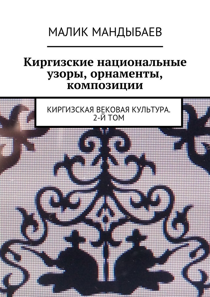 Малик Мандыбаев Киргизские национальные узоры, орнаменты, композиции. Киргизская вековая культура. 2-й том набор инструментов квалитет ндм 105