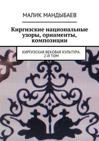Малик Мандыбаев - Киргизские национальные узоры, орнаменты, композиции. Киргизская вековая культура. 2-й том