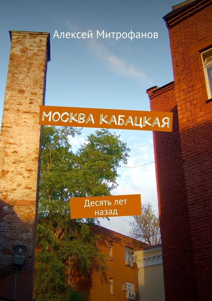 Алексей Митрофанов - Москва кабацкая. Десять лет назад