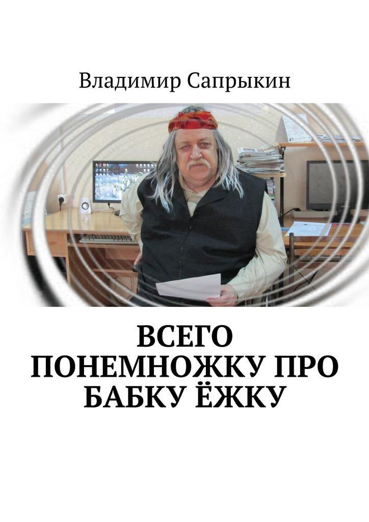 Владимир Сапрыкин Всего понемножку про Бабку Ёжку анна пушкина бабка ёжка детская литература