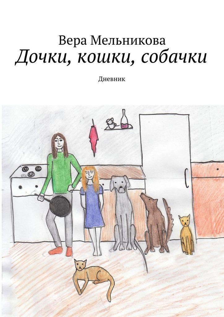 Вера Мельникова Дочки, кошки, собачки. Дневник вера мельникова куда приводят сундуки