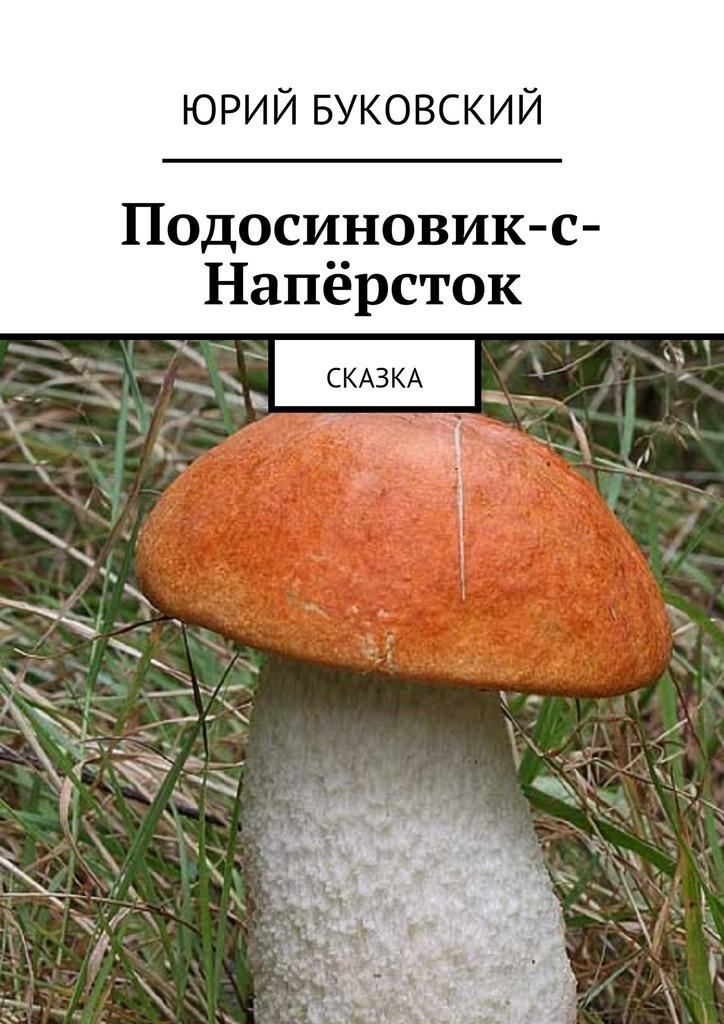 Юрий Буковский Подосиновик-с-Напёрсток. Сказка