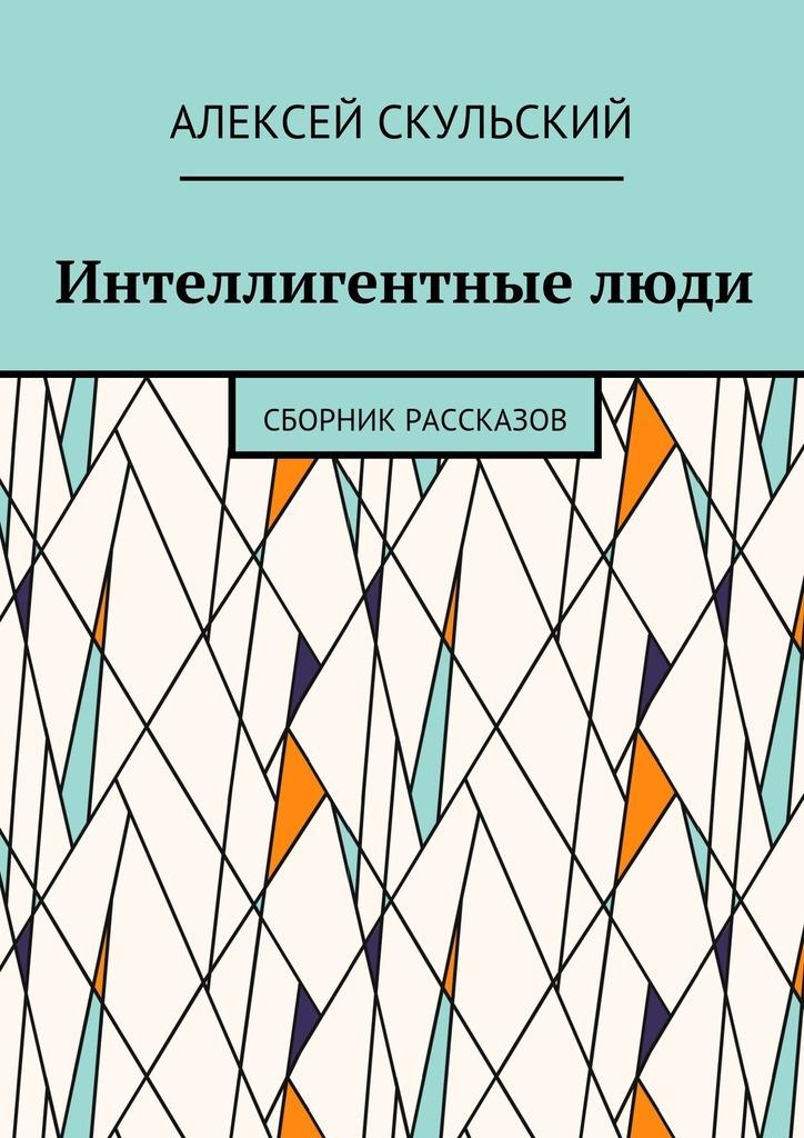 Алексей Скульский Интеллигентныелюди. Сборник рассказов