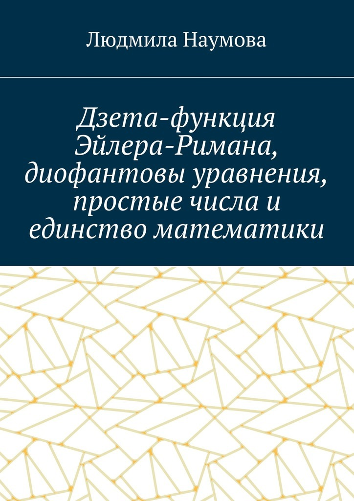 Л. Наумова - Дзета-функция Эйлера-Римана, диофантовы уравнения, простые числа и единство математики. Математическое эссе
