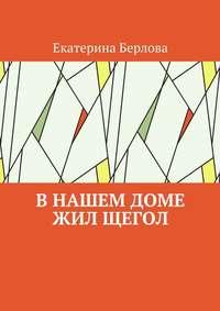 Екатерина Берлова - В нашем доме жил щегол