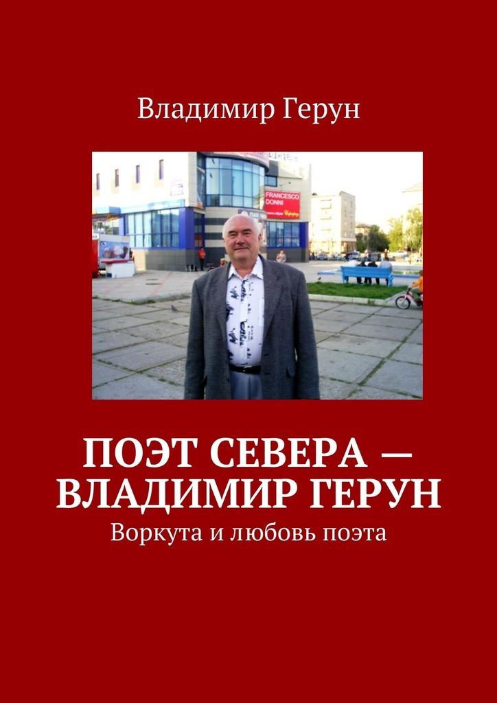 Поэт Севера– Владимир Герун. Воркута илюбовь поэта