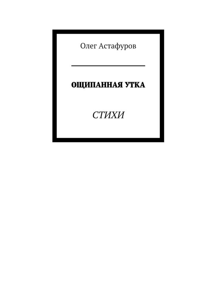 Олег Астафуро Ощипанная утка. Стихи