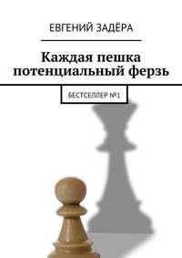 Евгений Владимирович Задёра - Каждая пешка потенциальный ферзь. Бестселлер№1