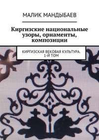 Малик Мандыбаев - Киргизские национальные узоры, орнаменты, композиции. Киргизская вековая культура. 1-й том