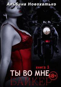 Альбина Новохатько - Ты во мне. Книга третья. Байкер
