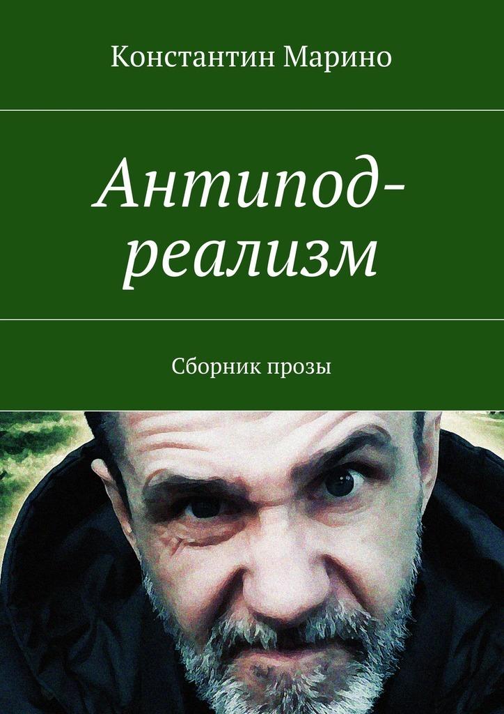 Константин Марино Антипод-реализм. Сборник прозы