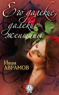 Иван Аврамов - Его далекие, далекие женщины