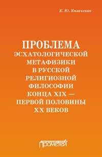 Константин Казаченко - Проблема эсхатологической метафизики в русской религиозной философии конца XIX – первой половины XX веков