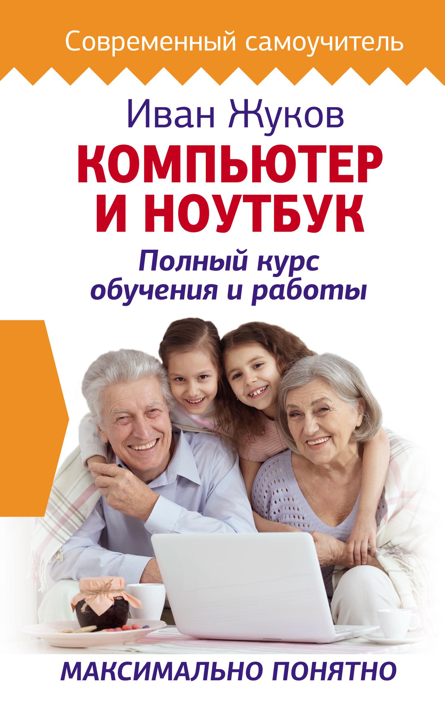 Иван Жуков Компьютер и ноутбук. Полный курс обучения и работы