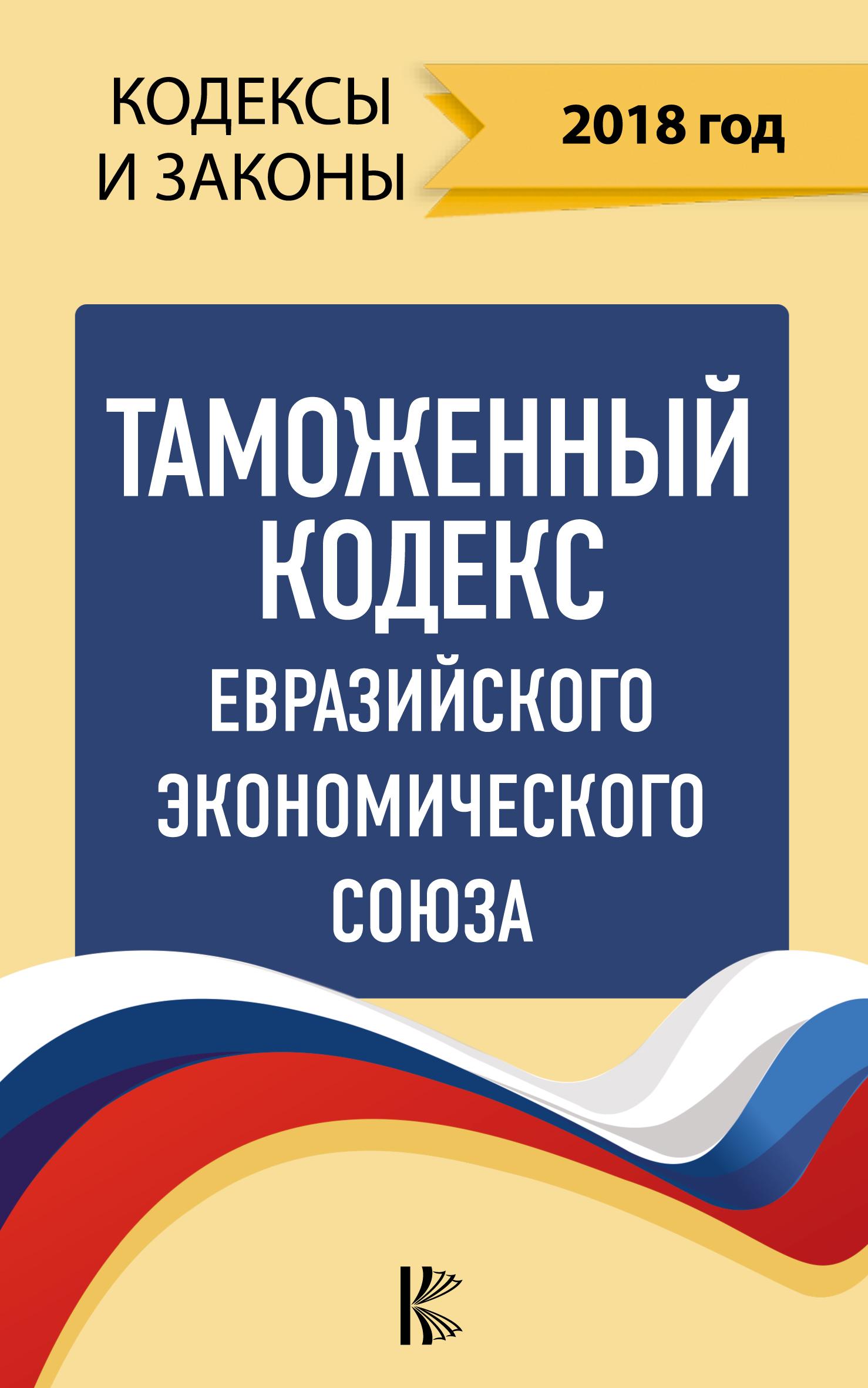 Нормативные правовые акты Таможенный кодекс Евразийского экономического союза на 2018 год ISBN: 978-5-17-109593-2 цена