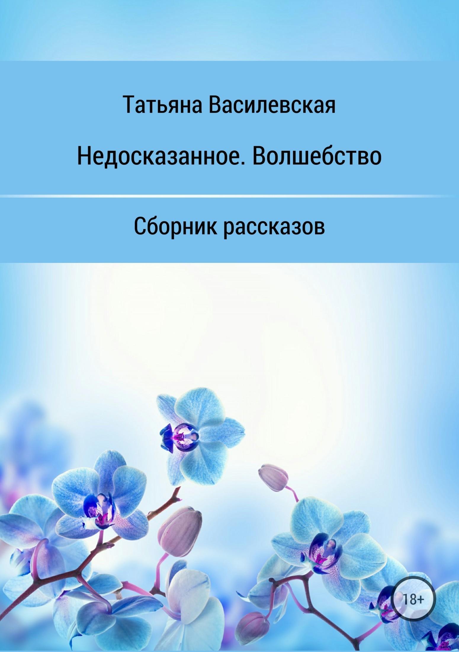 Татьяна Михайловна Василевская Недосказанное. Волшебство. Сборник рассказов