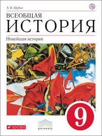 А. В. Шубин - Всеобщая история. Новейшая история.9 класс