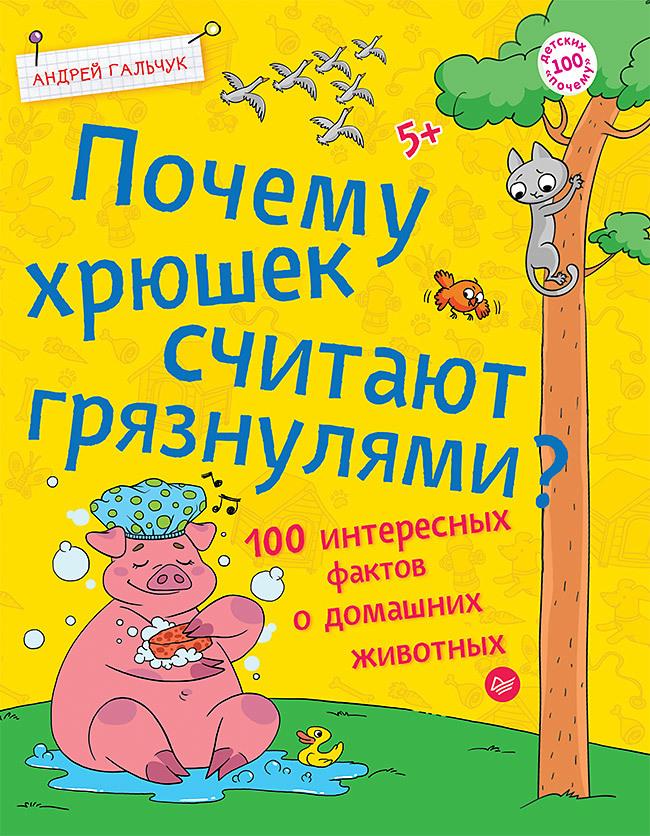 Андрей Гальчук Почему хрюшек считают грязнулями? 100 интересных фактов о домашних животных