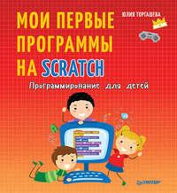 Юлия Торгашева - Программирование для детей. Мои первые программы на Scratch