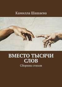 Камилла Шашаева - Вместо тысячи слов. Сборник стихов