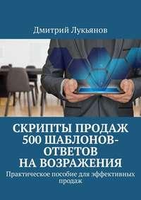 Дмитрий Лукьянов - Скрипты продаж. 500шаблонов-ответов навозражения. Практическое пособие для эффективных продаж