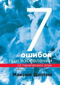 Максим Зрютин - 7 ошибок при избавлении от панических атак. Краткое практическое руководство