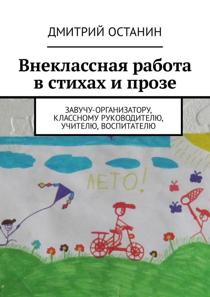 Дмитрий Останин - Внеклассная работа встихах ипрозе. Завучу-организатору, классному руководителю, учителю, воспитателю