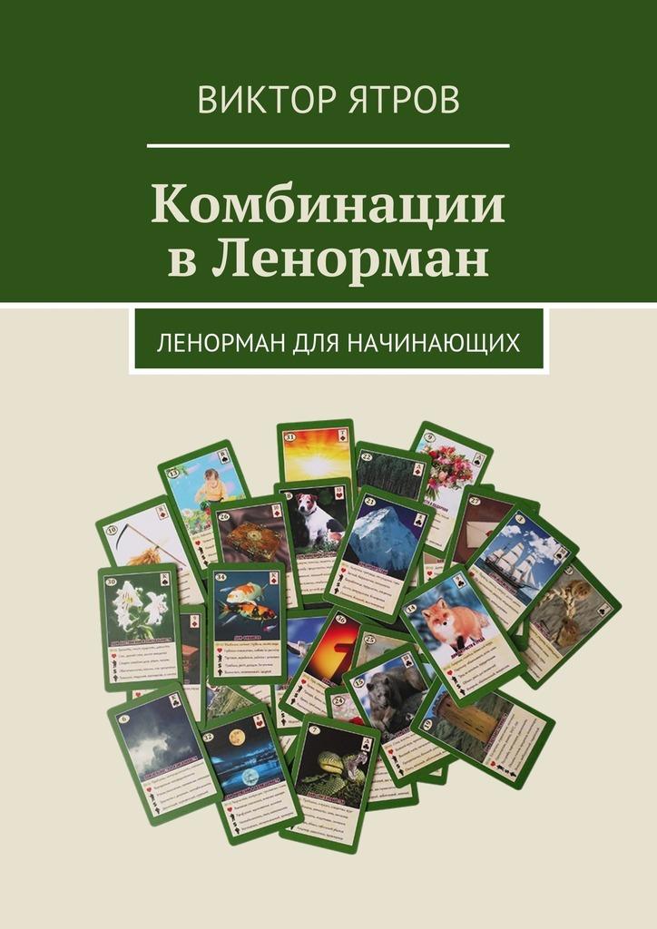 Виктор Ятров - Комбинации вЛенорман. Ленорман для начинающих