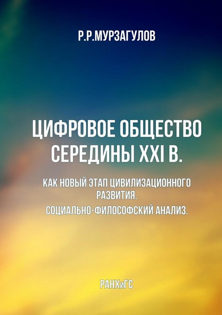 Ростислав Мурзагулов - Цифровое общество середины XXI в. Какновыйэтапцивилизационногоразвития. Социально-философскийанализ