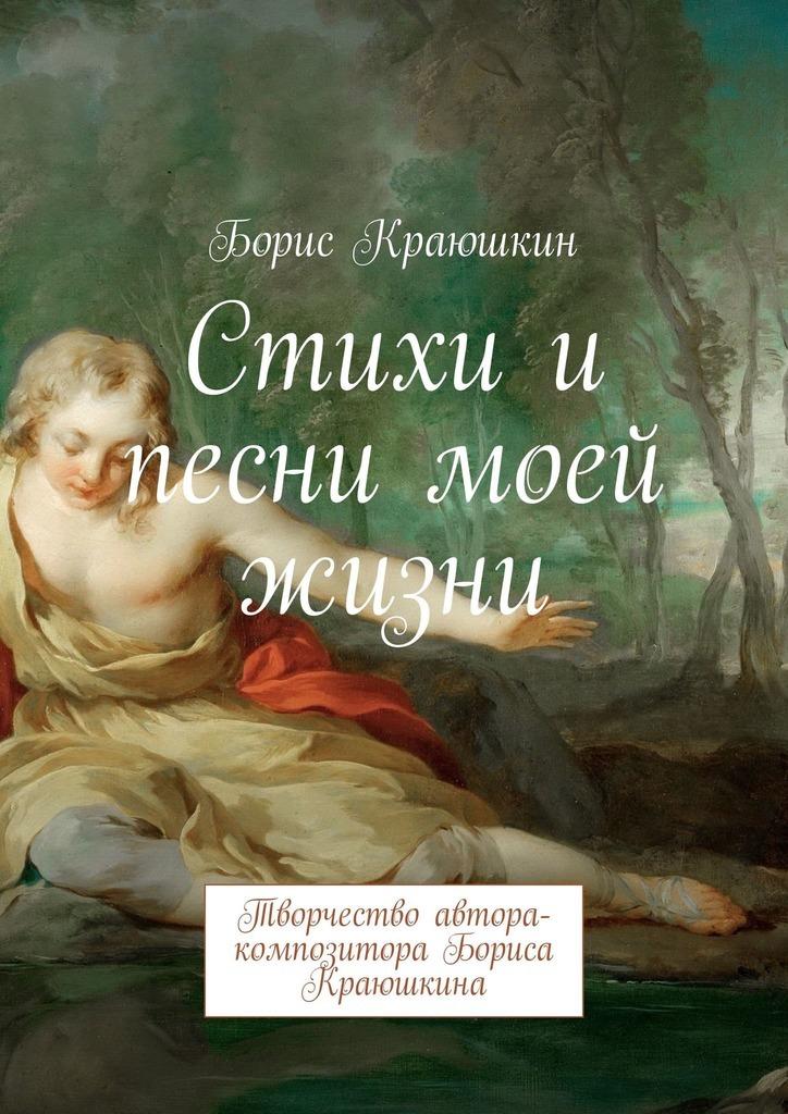 Борис Краюшкин Стихи и песни моей жизни. Творчество автора-композитора Бориса Краюшкина от всей души с любовью