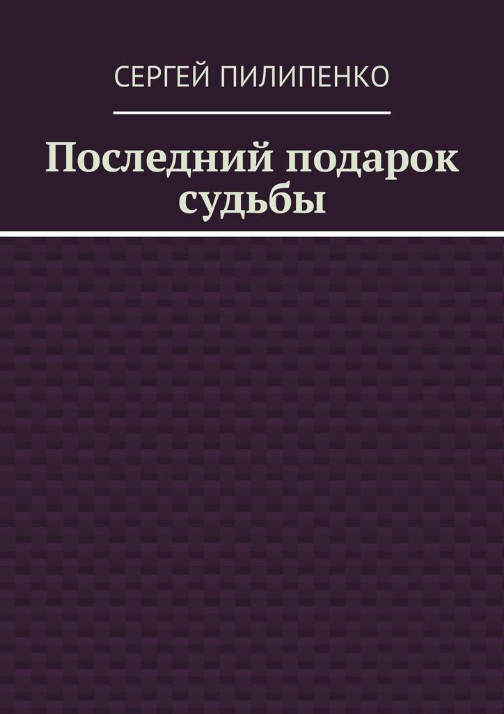 Сергей Пилипенко - Последний подарок судьбы