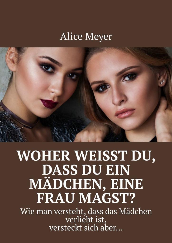 Alice Meyer Woher weisst du, dass du ein Mädchen, eine Frau magst? Wie man versteht, dass das Mädchen verliebtist, versteckt sich aber… дутики der spur der spur de034awkyw71
