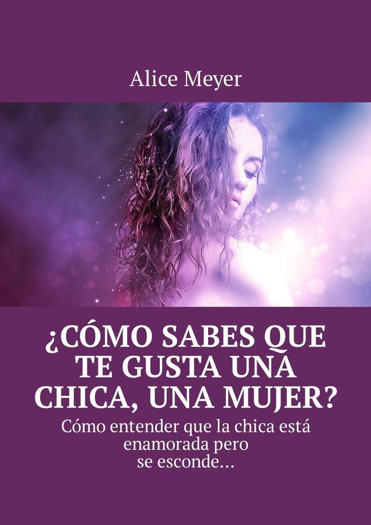 Alice Meyer ¿Cómo sabes que te gusta una chica, una mujer? Cómo entender que la chica está enamoradapero se esconde… обложки для документов petek 581 000 222