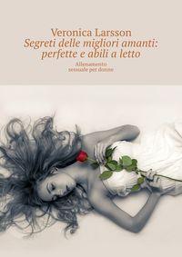 Veronica Larsson - Segreti delle migliori amanti: perfette e abili aletto. Allenamento sessuale per donne