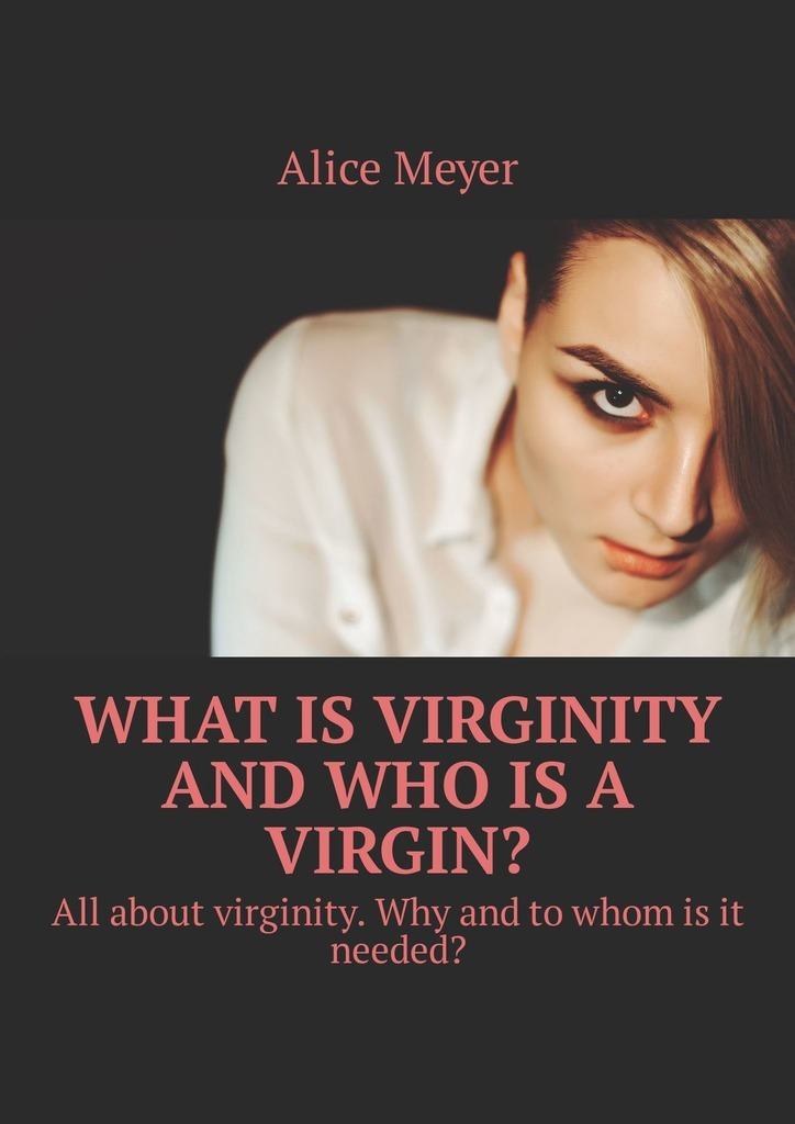 Alice Meyer What is virginity and who is a virgin? All about virginity. Why and to whom is it needed? what is information management