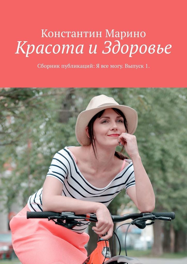 Константин Марино Красота и здоровье. Сборник публикаций: Я всемогу. Выпуск1 ISBN: 9785449306333
