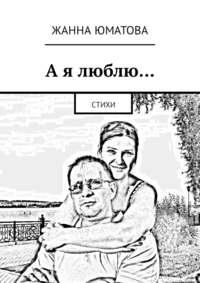 Жанна Юматова - А я люблю… Стихи