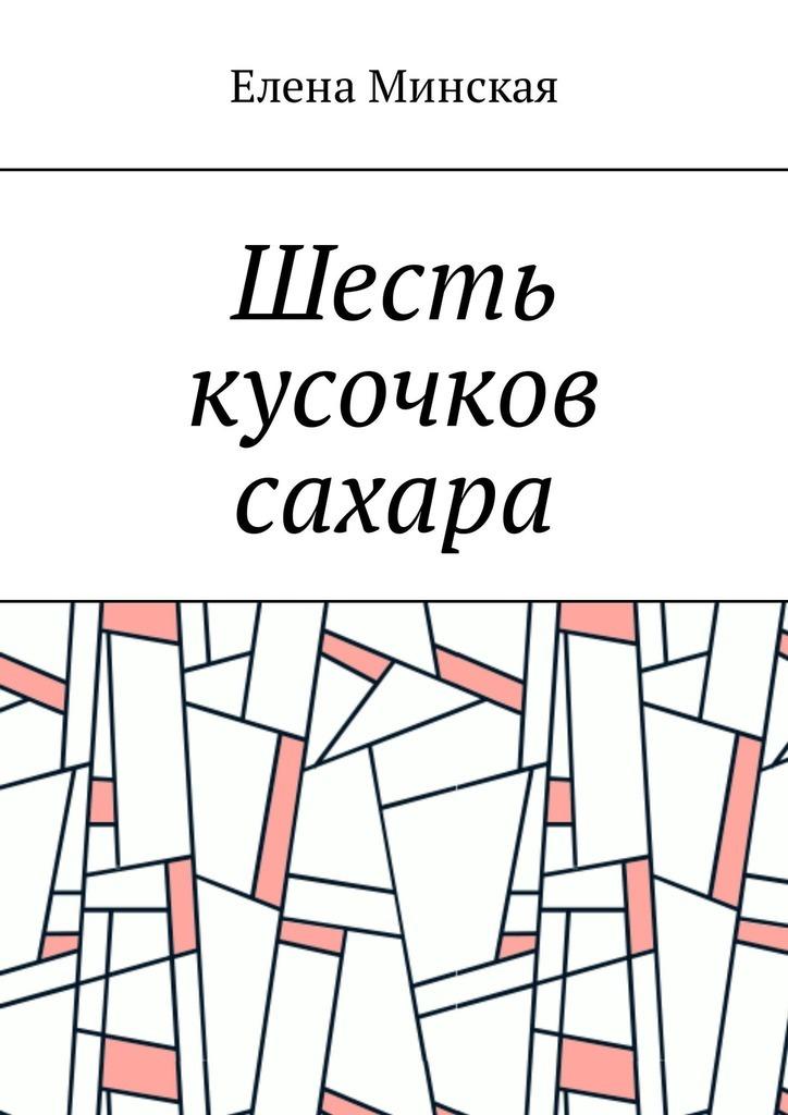Елена Минская Шесть кусочков сахара