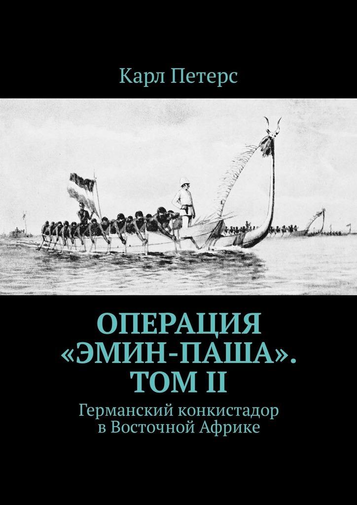 Карл Петерс Операция «Эмин-паша». Том II. Германский конкистадор вВосточной Африке