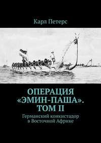 Карл Петерс - Операция «Эмин-паша». Том II. Германский конкистадор вВосточной Африке