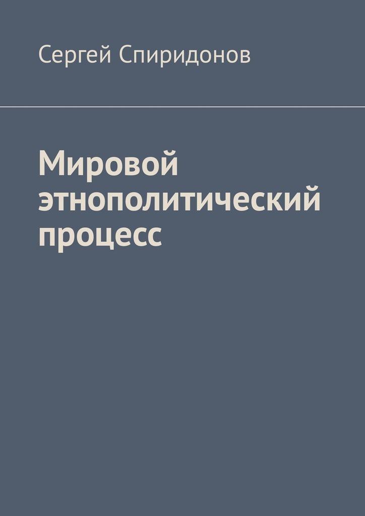Сергей Спиридонов - Мировой этнополитический процесс