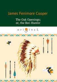 Джеймс Фенимор Купер - The Oak Openings; or the Bee-Hunter