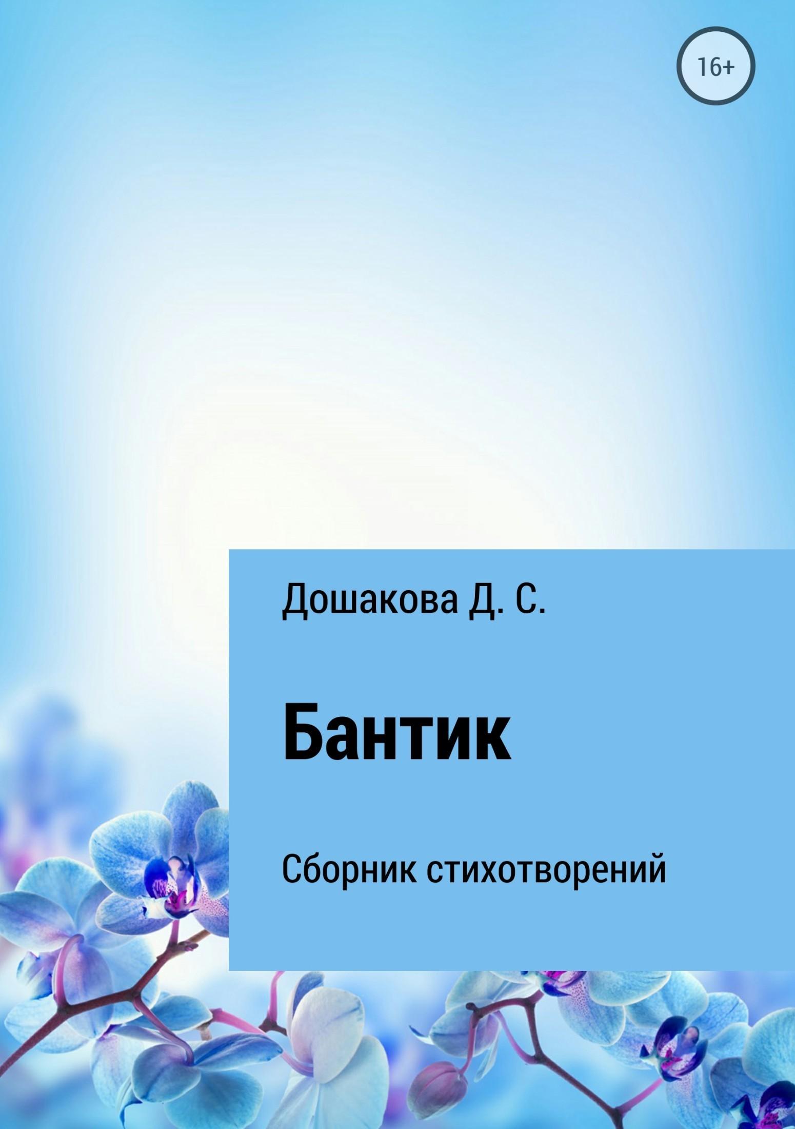Д. С. Дошакова Бантик сергей андреевич владимиров у каждого – два каждых в голове… стихотворения 2000 2017